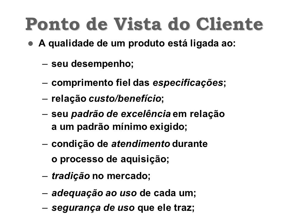 Ponto de Vista do Cliente A qualidade de um produto está ligada ao: –seu desempenho; –comprimento fiel das especificações; –relação custo/benefício; –