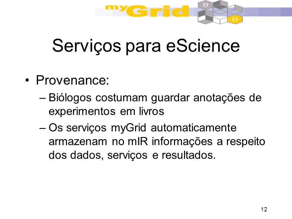12 Serviços para eScience Provenance: –Biólogos costumam guardar anotações de experimentos em livros –Os serviços myGrid automaticamente armazenam no