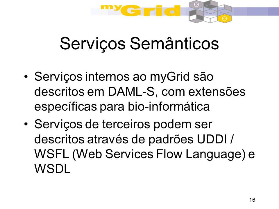 16 Serviços Semânticos Serviços internos ao myGrid são descritos em DAML-S, com extensões específicas para bio-informática Serviços de terceiros podem