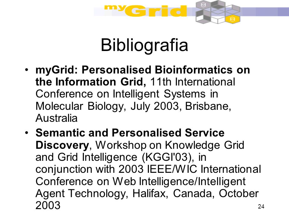 24 Bibliografia myGrid: Personalised Bioinformatics on the Information Grid, 11th International Conference on Intelligent Systems in Molecular Biology, July 2003, Brisbane, Australia Semantic and Personalised Service Discovery, Workshop on Knowledge Grid and Grid Intelligence (KGGI 03), in conjunction with 2003 IEEE/WIC International Conference on Web Intelligence/Intelligent Agent Technology, Halifax, Canada, October 2003