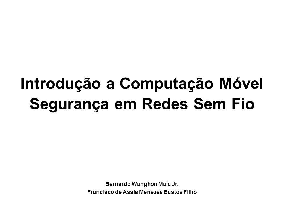 Introdução a Computação Móvel Segurança em Redes Sem Fio Bernardo Wanghon Maia Jr. Francisco de Assis Menezes Bastos Filho