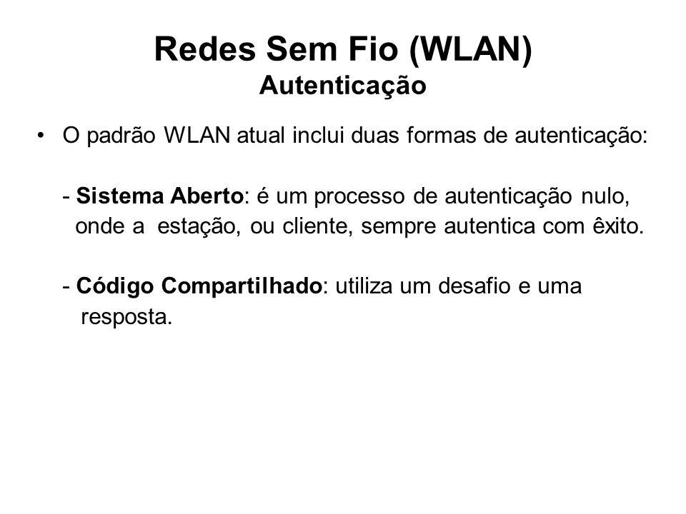 Redes Sem Fio (WLAN) Autenticação O padrão WLAN atual inclui duas formas de autenticação: - Sistema Aberto: é um processo de autenticação nulo, onde a estação, ou cliente, sempre autentica com êxito.