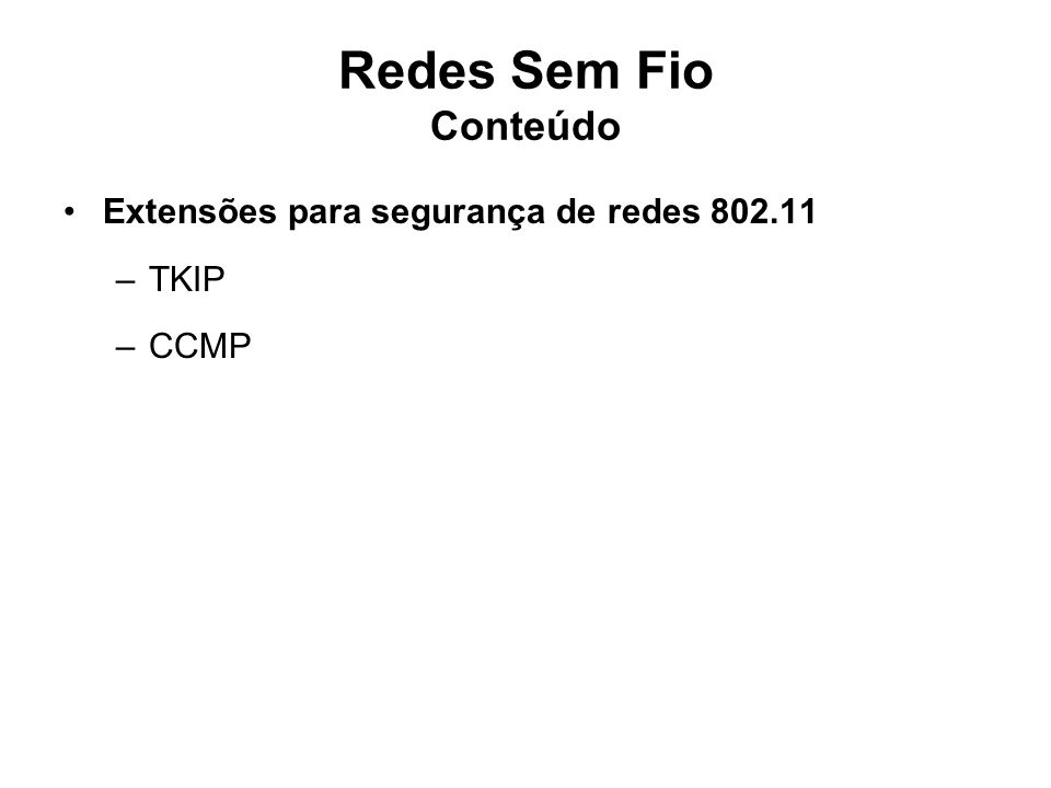 Redes Sem Fio Conteúdo Extensões para segurança de redes 802.11 –TKIP –CCMP