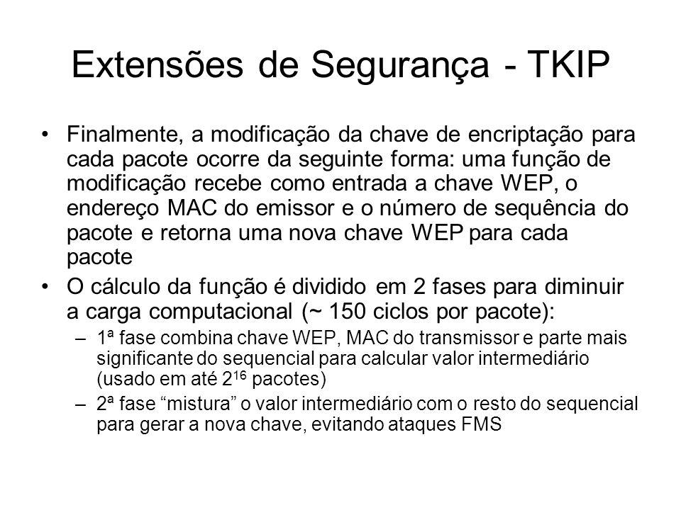 Extensões de Segurança - TKIP Finalmente, a modificação da chave de encriptação para cada pacote ocorre da seguinte forma: uma função de modificação recebe como entrada a chave WEP, o endereço MAC do emissor e o número de sequência do pacote e retorna uma nova chave WEP para cada pacote O cálculo da função é dividido em 2 fases para diminuir a carga computacional (~ 150 ciclos por pacote): –1ª fase combina chave WEP, MAC do transmissor e parte mais significante do sequencial para calcular valor intermediário (usado em até 2 16 pacotes) –2ª fase mistura o valor intermediário com o resto do sequencial para gerar a nova chave, evitando ataques FMS