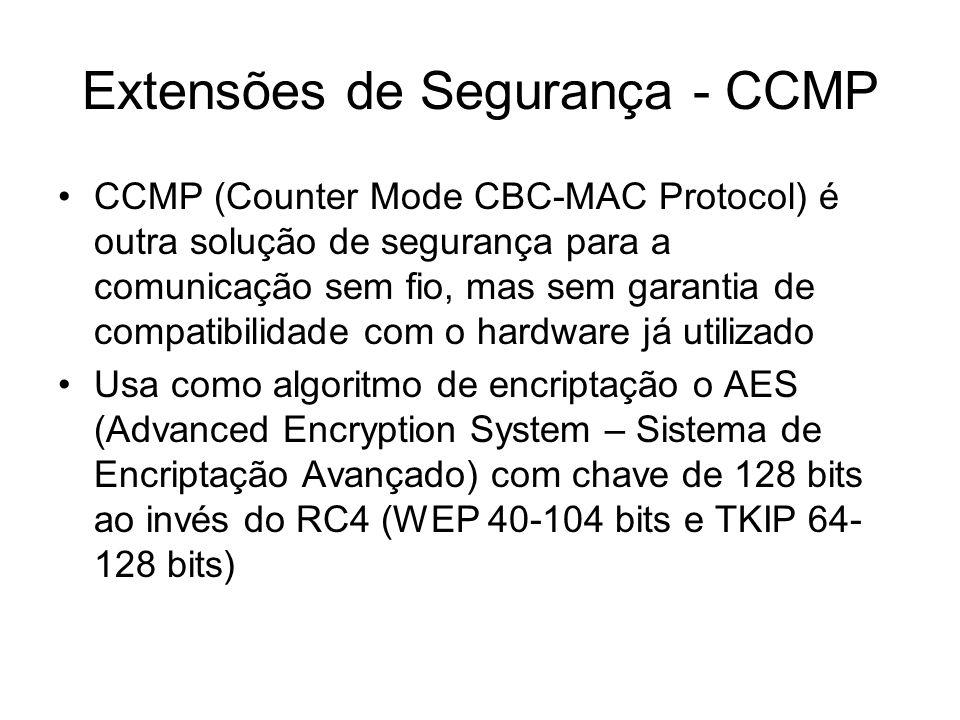 Extensões de Segurança - CCMP CCMP (Counter Mode CBC-MAC Protocol) é outra solução de segurança para a comunicação sem fio, mas sem garantia de compatibilidade com o hardware já utilizado Usa como algoritmo de encriptação o AES (Advanced Encryption System – Sistema de Encriptação Avançado) com chave de 128 bits ao invés do RC4 (WEP 40-104 bits e TKIP 64- 128 bits)