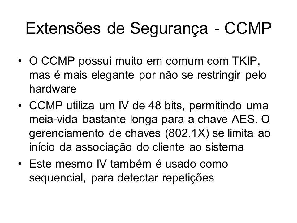 Extensões de Segurança - CCMP O CCMP possui muito em comum com TKIP, mas é mais elegante por não se restringir pelo hardware CCMP utiliza um IV de 48 bits, permitindo uma meia-vida bastante longa para a chave AES.