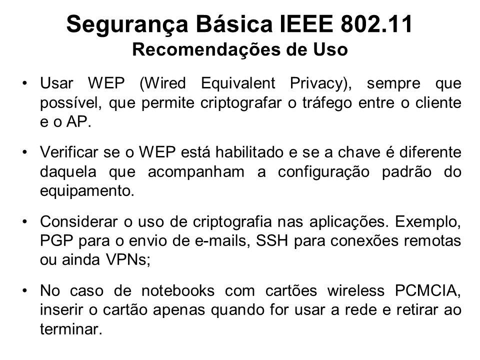 Segurança Básica IEEE 802.11 Recomendações de Uso Usar WEP (Wired Equivalent Privacy), sempre que possível, que permite criptografar o tráfego entre o