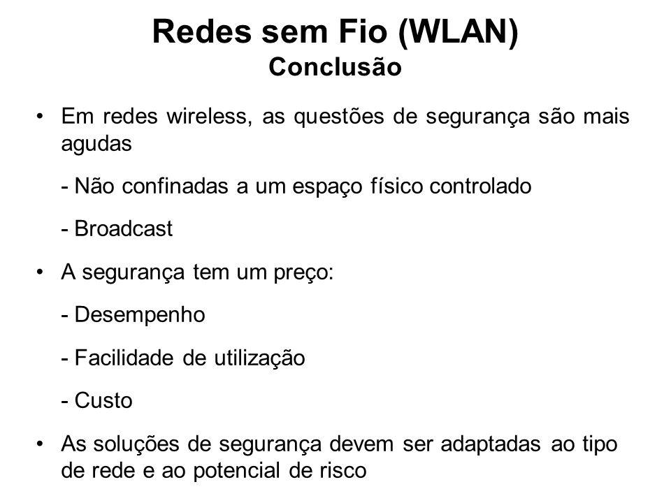 Redes sem Fio (WLAN) Conclusão Em redes wireless, as questões de segurança são mais agudas - Não confinadas a um espaço físico controlado - Broadcast A segurança tem um preço: - Desempenho - Facilidade de utilização - Custo As soluções de segurança devem ser adaptadas ao tipo de rede e ao potencial de risco
