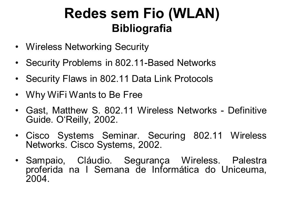 Redes sem Fio (WLAN) Bibliografia Wireless Networking Security Security Problems in 802.11-Based Networks Security Flaws in 802.11 Data Link Protocols Why WiFi Wants to Be Free Gast, Matthew S.