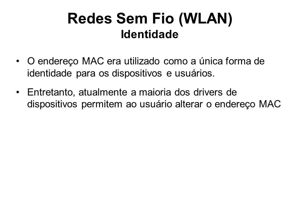 Redes Sem Fio (WLAN) Identidade O endereço MAC era utilizado como a única forma de identidade para os dispositivos e usuários. Entretanto, atualmente