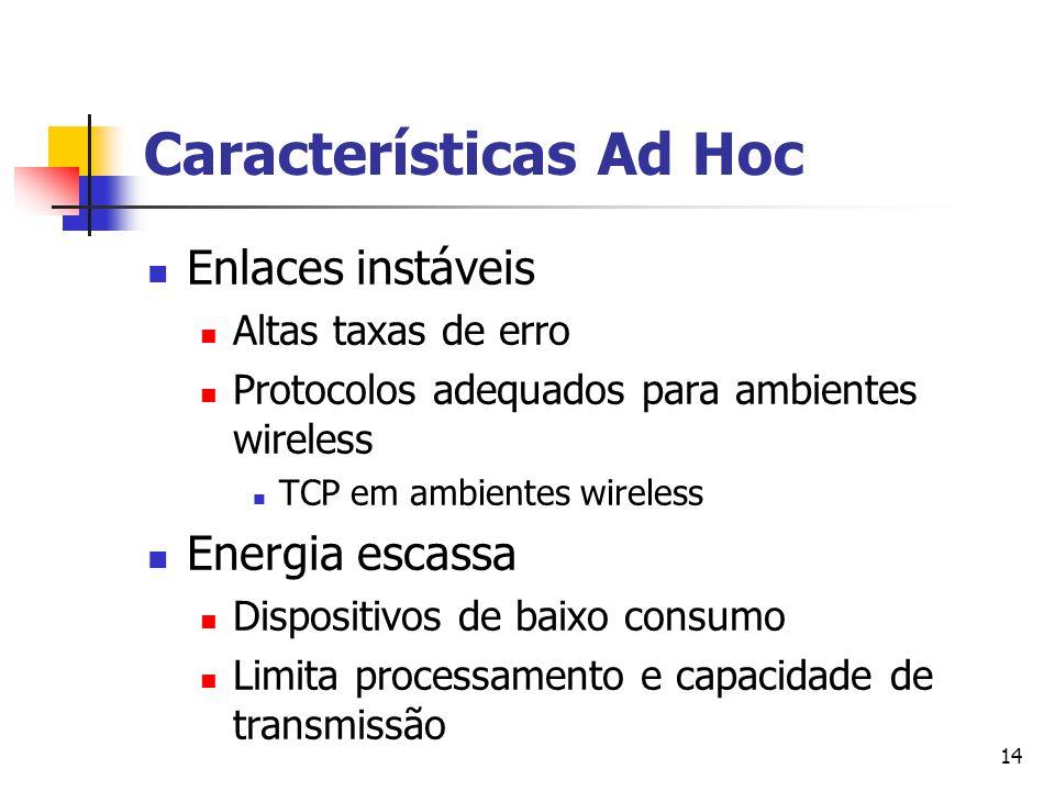 14 Características Ad Hoc Enlaces instáveis Altas taxas de erro Protocolos adequados para ambientes wireless TCP em ambientes wireless Energia escassa