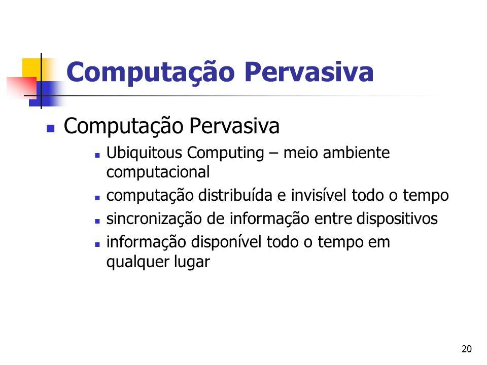 20 Computação Pervasiva Ubiquitous Computing – meio ambiente computacional computação distribuída e invisível todo o tempo sincronização de informação