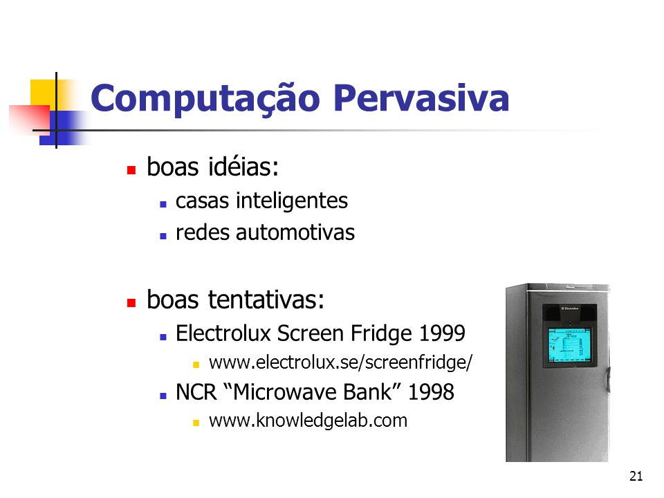 21 Computação Pervasiva boas idéias: casas inteligentes redes automotivas boas tentativas: Electrolux Screen Fridge 1999 www.electrolux.se/screenfridge/ NCR Microwave Bank 1998 www.knowledgelab.com