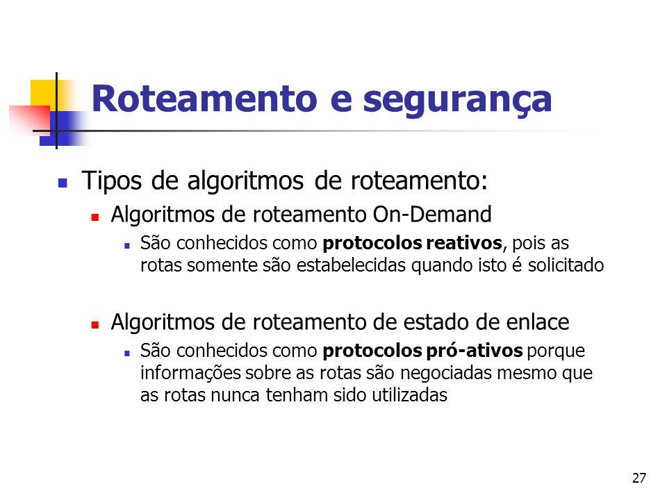 27 Roteamento e segurança Tipos de algoritmos de roteamento: Algoritmos de roteamento On-Demand São conhecidos como protocolos reativos, pois as rotas