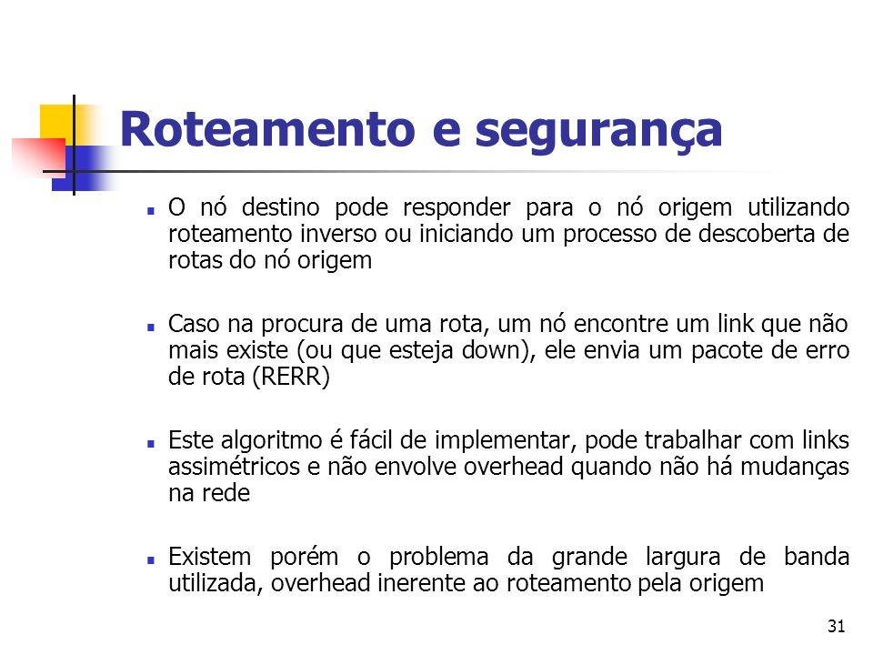 31 Roteamento e segurança O nó destino pode responder para o nó origem utilizando roteamento inverso ou iniciando um processo de descoberta de rotas d
