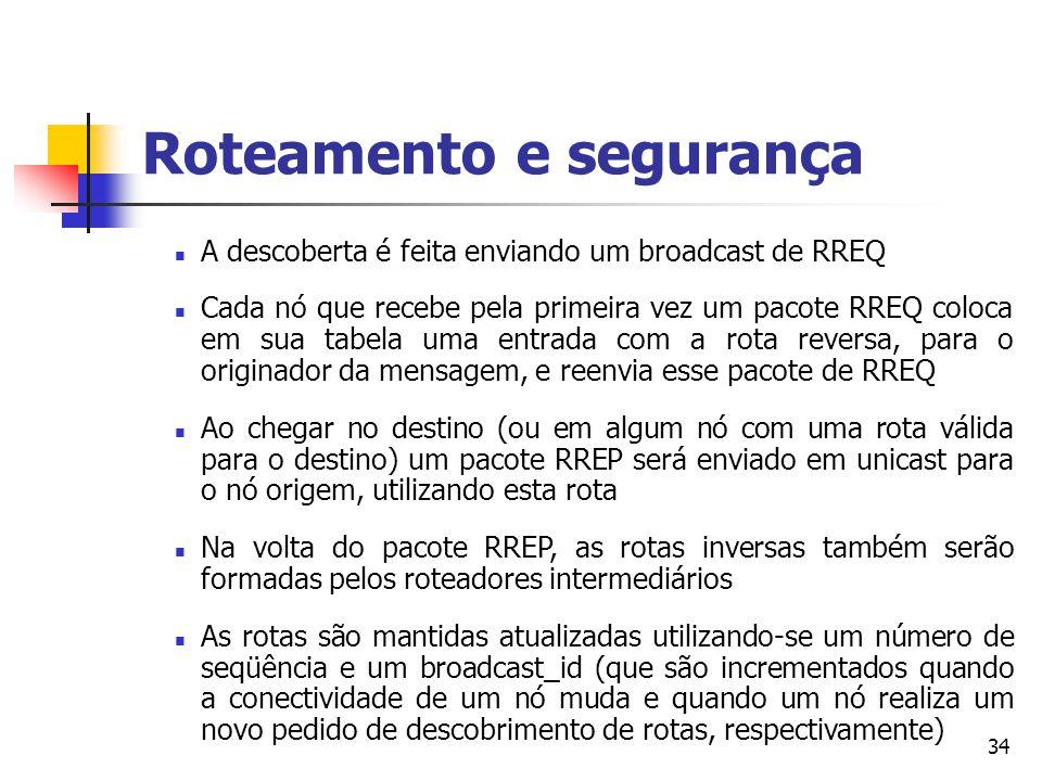 34 Roteamento e segurança A descoberta é feita enviando um broadcast de RREQ Cada nó que recebe pela primeira vez um pacote RREQ coloca em sua tabela