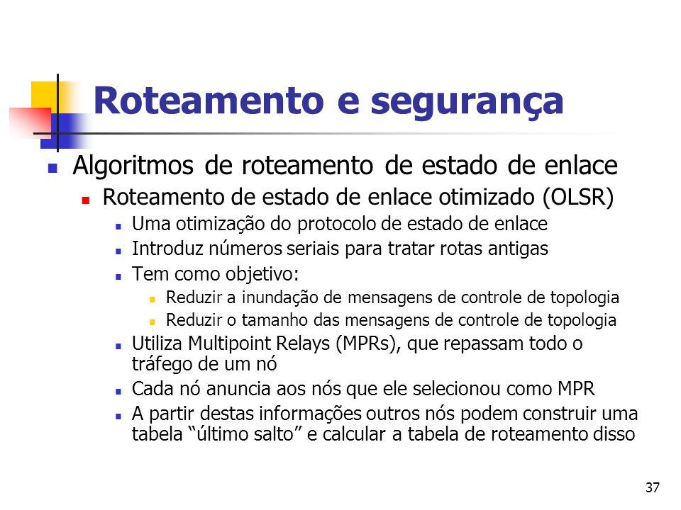 37 Roteamento e segurança Algoritmos de roteamento de estado de enlace Roteamento de estado de enlace otimizado (OLSR) Uma otimização do protocolo de