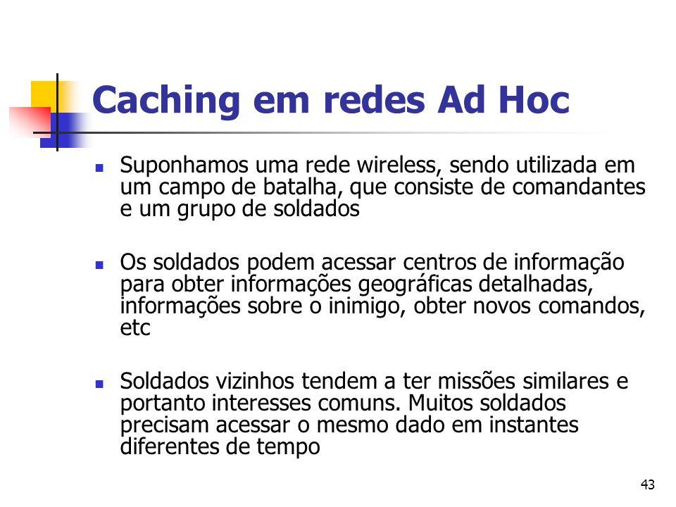43 Caching em redes Ad Hoc Suponhamos uma rede wireless, sendo utilizada em um campo de batalha, que consiste de comandantes e um grupo de soldados Os