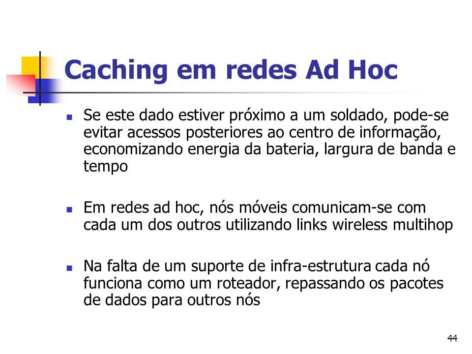 44 Caching em redes Ad Hoc Se este dado estiver próximo a um soldado, pode-se evitar acessos posteriores ao centro de informação, economizando energia