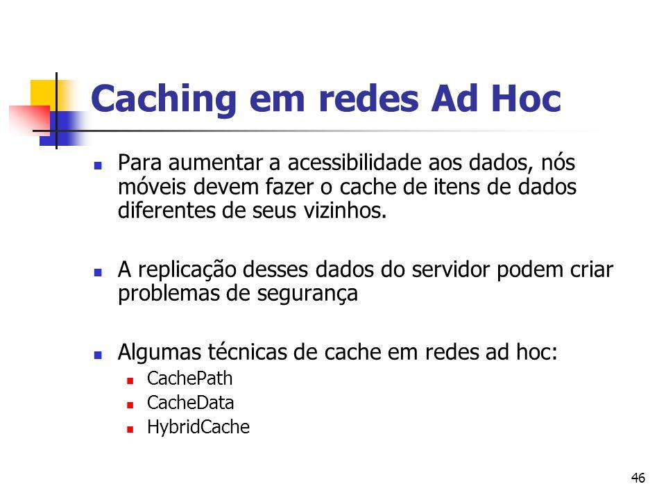 46 Caching em redes Ad Hoc Para aumentar a acessibilidade aos dados, nós móveis devem fazer o cache de itens de dados diferentes de seus vizinhos. A r
