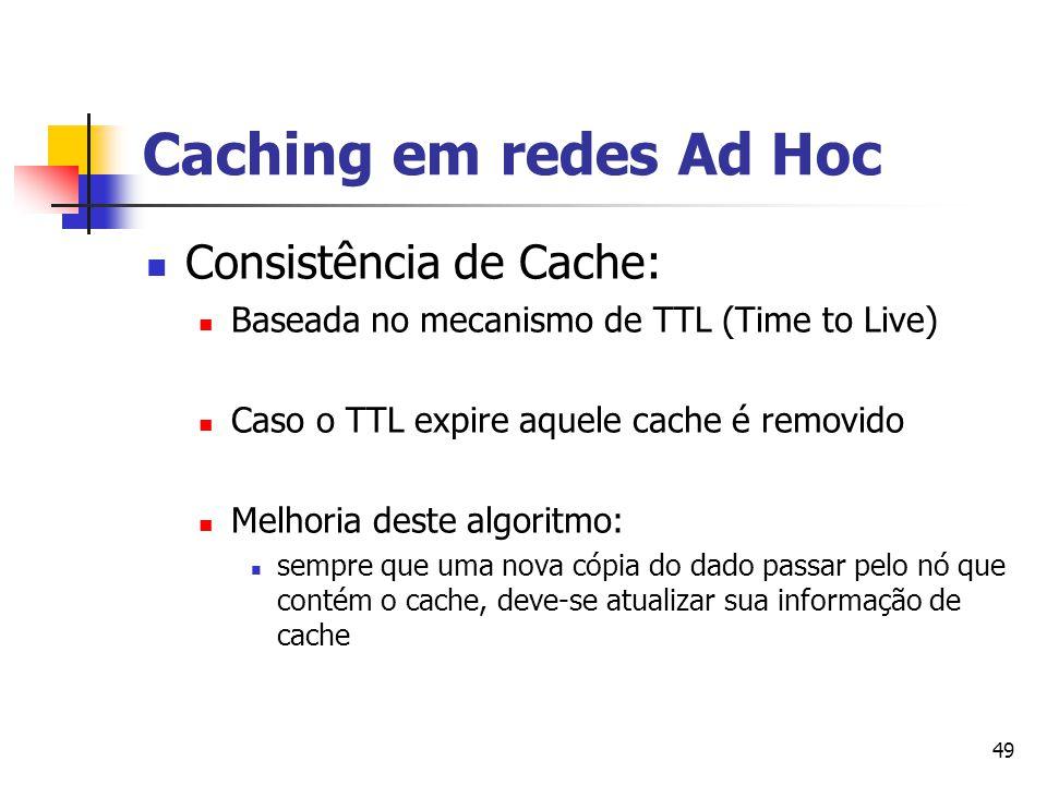 49 Caching em redes Ad Hoc Consistência de Cache: Baseada no mecanismo de TTL (Time to Live) Caso o TTL expire aquele cache é removido Melhoria deste