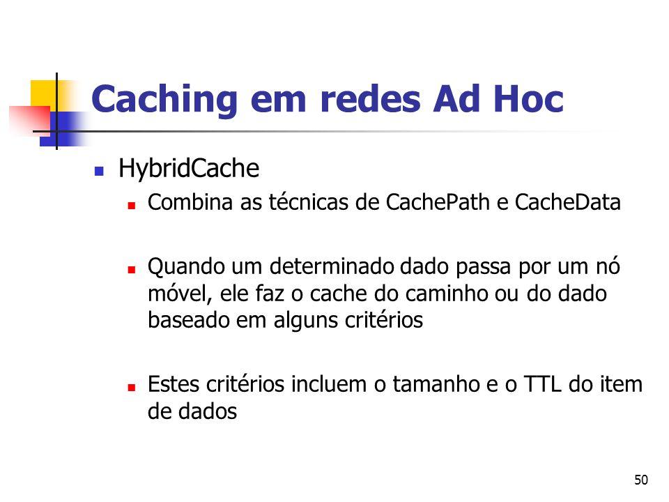 50 Caching em redes Ad Hoc HybridCache Combina as técnicas de CachePath e CacheData Quando um determinado dado passa por um nó móvel, ele faz o cache