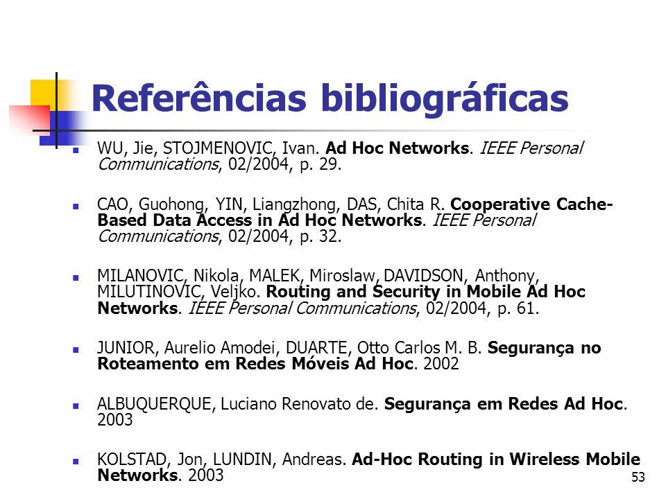 53 Referências bibliográficas WU, Jie, STOJMENOVIC, Ivan. Ad Hoc Networks. IEEE Personal Communications, 02/2004, p. 29. CAO, Guohong, YIN, Liangzhong