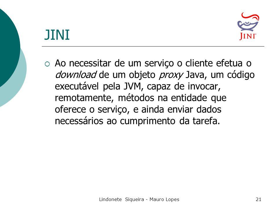 Lindonete Siqueira - Mauro Lopes21 JINI  Ao necessitar de um serviço o cliente efetua o download de um objeto proxy Java, um código executável pela JVM, capaz de invocar, remotamente, métodos na entidade que oferece o serviço, e ainda enviar dados necessários ao cumprimento da tarefa.