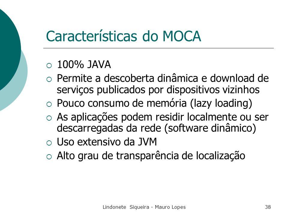 Lindonete Siqueira - Mauro Lopes38 Características do MOCA  100% JAVA  Permite a descoberta dinâmica e download de serviços publicados por dispositivos vizinhos  Pouco consumo de memória (lazy loading)  As aplicações podem residir localmente ou ser descarregadas da rede (software dinâmico)  Uso extensivo da JVM  Alto grau de transparência de localização