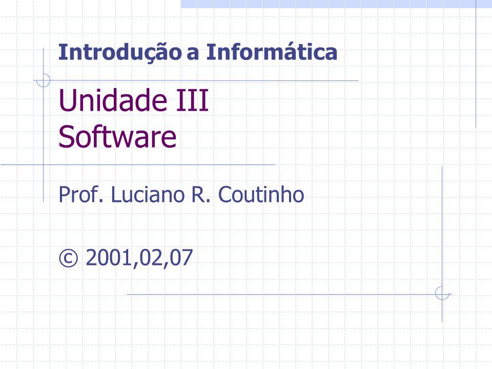 Unidade III Software Prof. Luciano R. Coutinho © 2001,02,07 Introdução a Informática