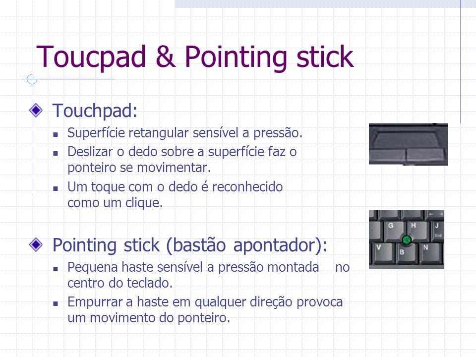 Toucpad & Pointing stick Touchpad: Superfície retangular sensível a pressão. Deslizar o dedo sobre a superfície faz o ponteiro se movimentar. Um toque
