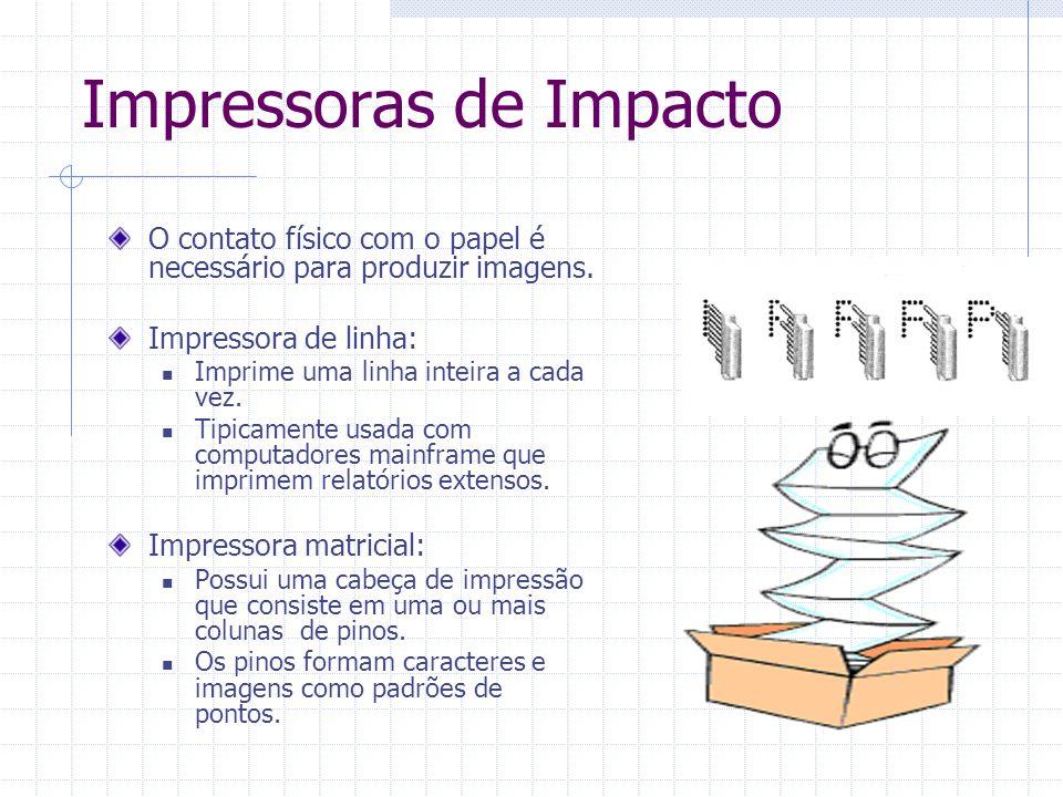 Impressoras de Impacto O contato físico com o papel é necessário para produzir imagens. Impressora de linha: Imprime uma linha inteira a cada vez. Tip