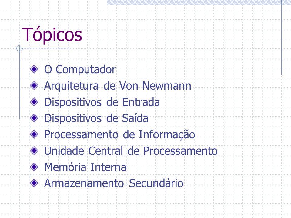 Tópicos O Computador Arquitetura de Von Newmann Dispositivos de Entrada Dispositivos de Saída Processamento de Informação Unidade Central de Processam