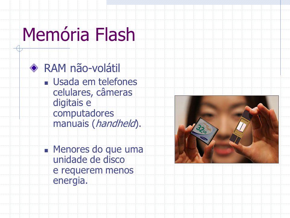 Memória Flash RAM não-volátil Usada em telefones celulares, câmeras digitais e computadores manuais (handheld). Menores do que uma unidade de disco e