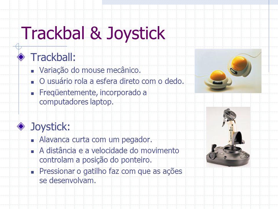 Trackbal & Joystick Trackball: Variação do mouse mecânico. O usuário rola a esfera direto com o dedo. Freqüentemente, incorporado a computadores lapto