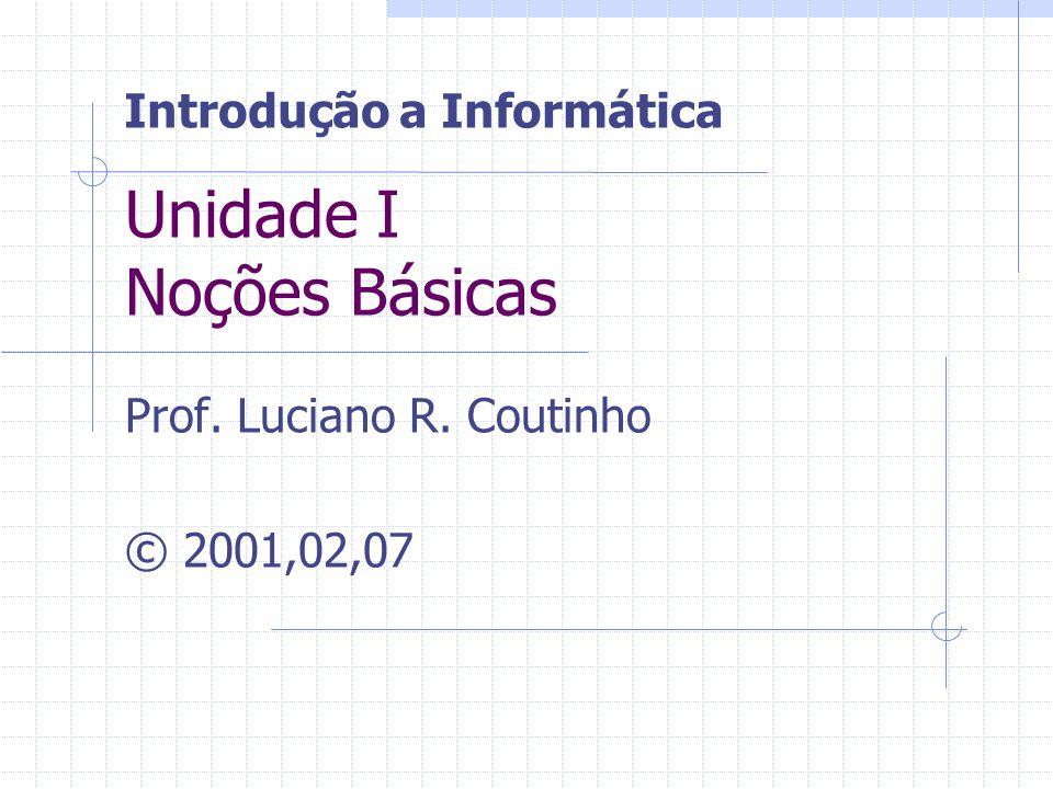 Unidade I Noções Básicas Prof. Luciano R. Coutinho © 2001,02,07 Introdução a Informática