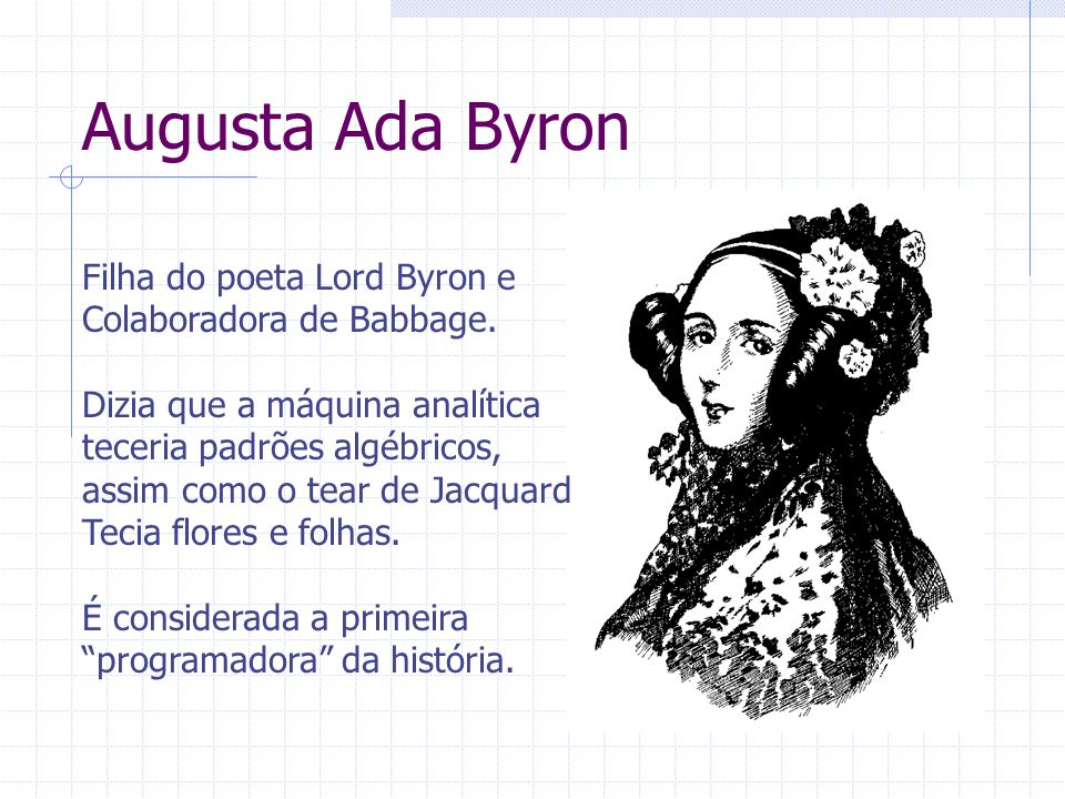 Augusta Ada Byron Filha do poeta Lord Byron e Colaboradora de Babbage. Dizia que a máquina analítica teceria padrões algébricos, assim como o tear de