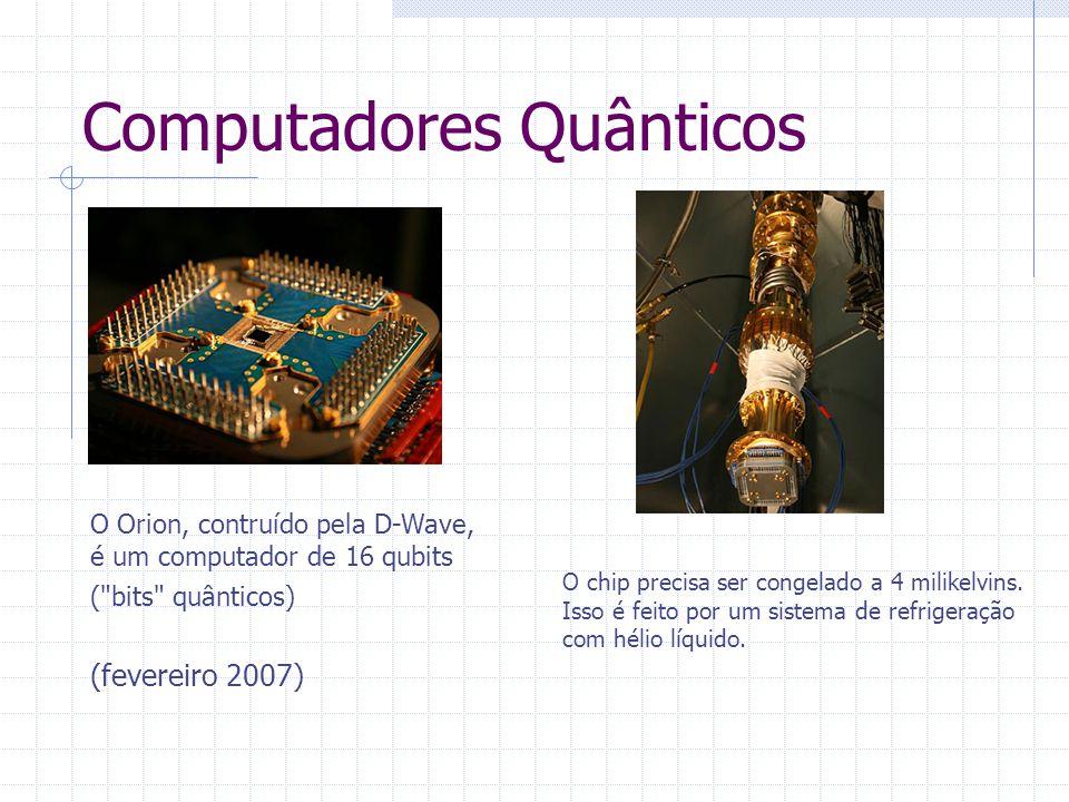 Computadores Quânticos O chip precisa ser congelado a 4 milikelvins. Isso é feito por um sistema de refrigeração com hélio líquido. O Orion, contruído