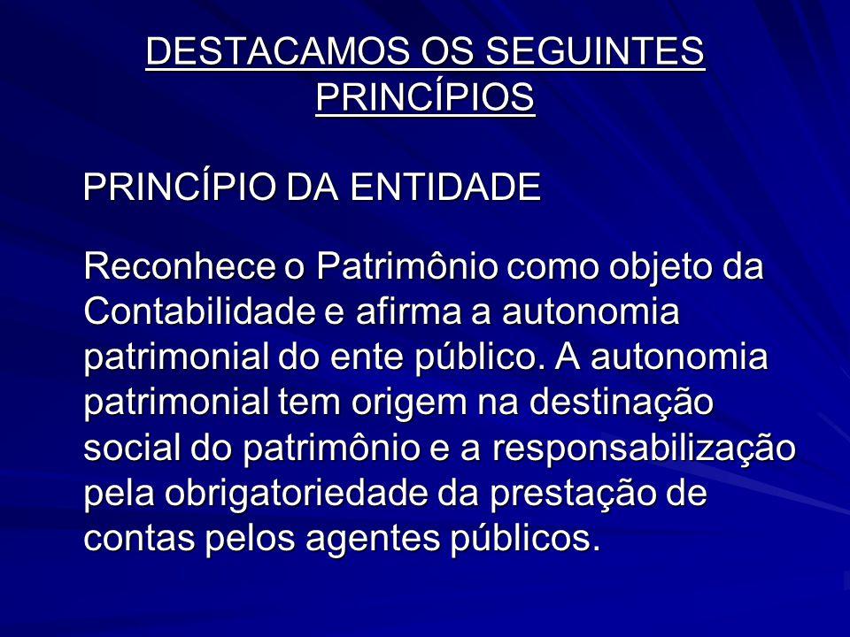 DESTACAMOS OS SEGUINTES PRINCÍPIOS PRINCÍPIO DA ENTIDADE PRINCÍPIO DA ENTIDADE Reconhece o Patrimônio como objeto da Contabilidade e afirma a autonomi