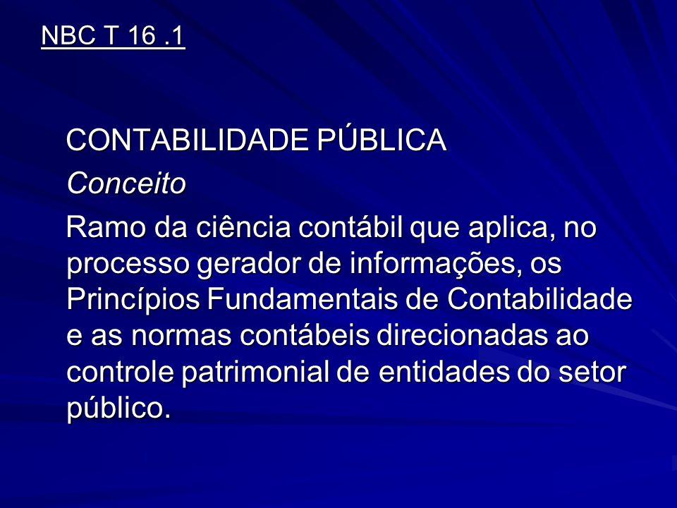 NBC T 16.1 CONTABILIDADE PÚBLICA CONTABILIDADE PÚBLICA Conceito Conceito Ramo da ciência contábil que aplica, no processo gerador de informações, os P