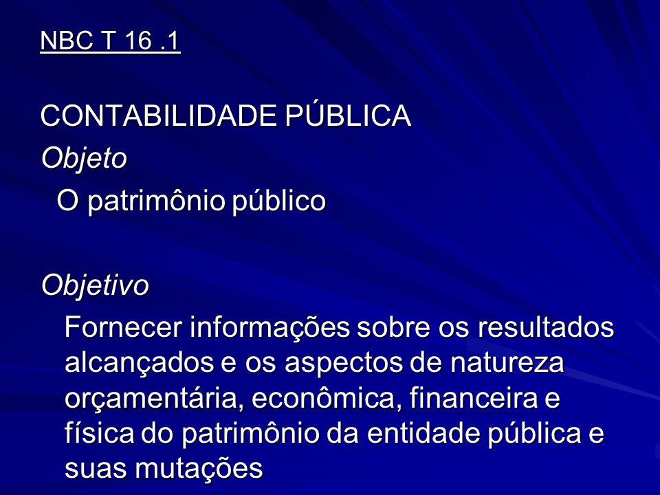 NBC T 16.1 CONTABILIDADE PÚBLICA Objeto O patrimônio público O patrimônio públicoObjetivo Fornecer informações sobre os resultados alcançados e os asp