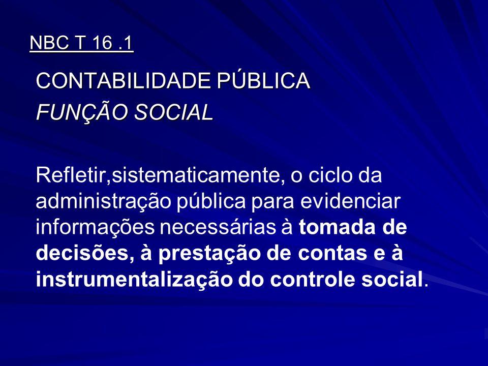 NBC T 16.1 CONTABILIDADE PÚBLICA FUNÇÃO SOCIAL Refletir,sistematicamente, o ciclo da administração pública para evidenciar informações necessárias à t
