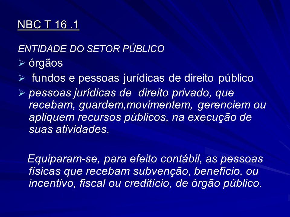 NBC T 16.1 ENTIDADE DO SETOR PÚBLICO   órgãos   fundos e pessoas jurídicas de direito público   pessoas jurídicas de direito privado, que receba