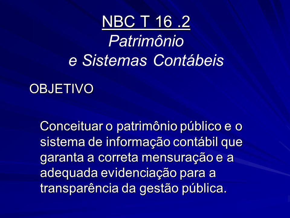 NBC T 16.2 NBC T 16.2 Patrimônio e Sistemas Contábeis OBJETIVO Conceituar o patrimônio público e o sistema de informação contábil que garanta a corret