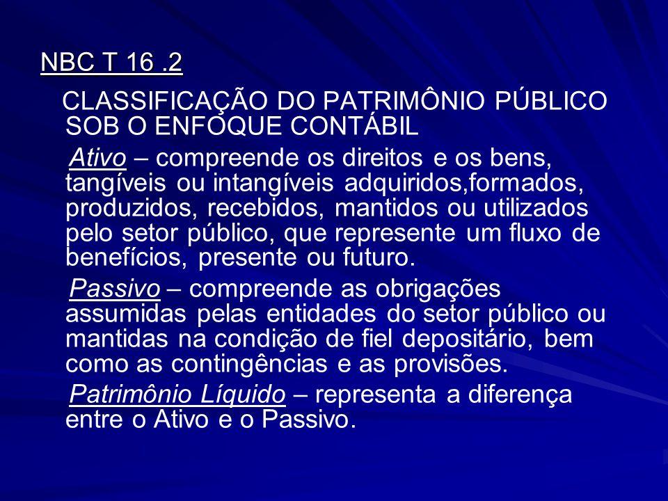 NBC T 16.2 CLASSIFICAÇÃO DO PATRIMÔNIO PÚBLICO SOB O ENFOQUE CONTÁBIL Ativo – compreende os direitos e os bens, tangíveis ou intangíveis adquiridos,fo