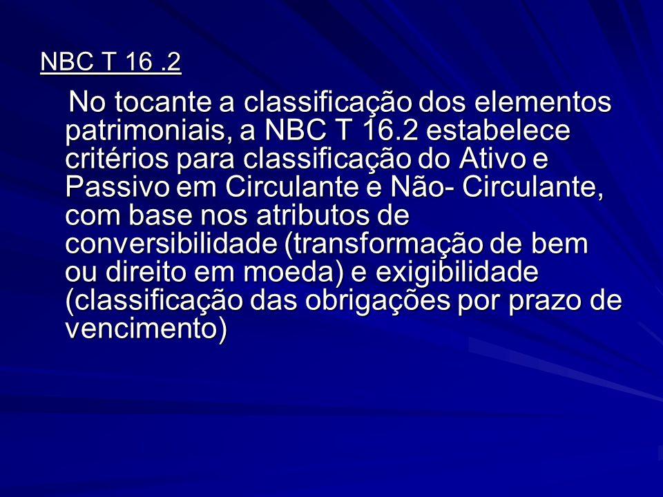 NBC T 16.2 No tocante a classificação dos elementos patrimoniais, a NBC T 16.2 estabelece critérios para classificação do Ativo e Passivo em Circulant