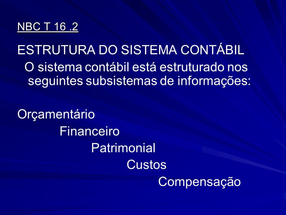 NBC T 16.2 ESTRUTURA DO SISTEMA CONTÁBIL O sistema contábil está estruturado nos seguintes subsistemas de informações: Orçamentário Financeiro Patrimo