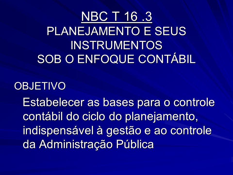 NBC T 16.3 PLANEJAMENTO E SEUS INSTRUMENTOS SOB O ENFOQUE CONTÁBIL OBJETIVO Estabelecer as bases para o controle contábil do ciclo do planejamento, in