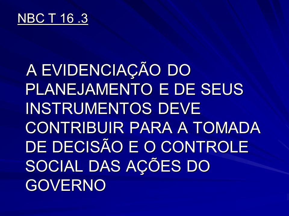 NBC T 16.3 A EVIDENCIAÇÃO DO PLANEJAMENTO E DE SEUS INSTRUMENTOS DEVE CONTRIBUIR PARA A TOMADA DE DECISÃO E O CONTROLE SOCIAL DAS AÇÕES DO GOVERNO A E
