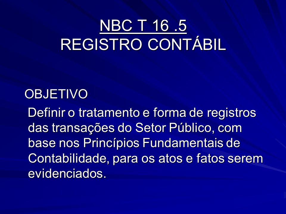 NBC T 16.5 REGISTRO CONTÁBIL OBJETIVO OBJETIVO Definir o tratamento e forma de registros das transações do Setor Público, com base nos Princípios Fund